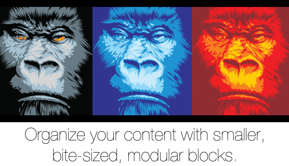 Organize your content with smaller, bite-sized, modular blocks